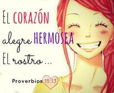 El corazón alegre hermosea el rostro  __esto es muy cierto!!!!   __ Proverbios 15:13