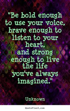 "Inspirational Picture Quotes...  ""Be bold enough to use your voice, brave enough to listen to your heart, and strong enough to live the life you've always imagined."""