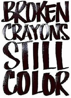 Broken crayons still color. truth