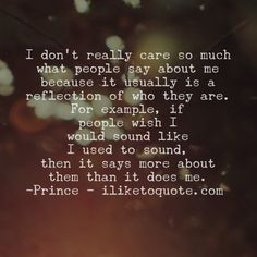 I don't really care so much what people say about me because it usually is a reflection of who they are. For example, if people wish I would sound like I used to sound, then it says more about them than it does me. - Prince