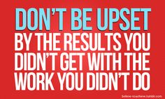don't be upset by the results you didn't get with the work you didn't do: tough love