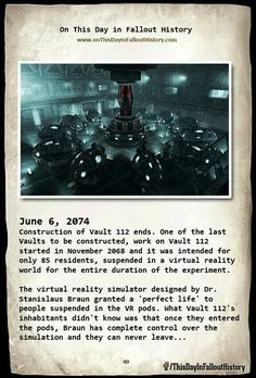 On This Day in Fallout History www.ouTIusllavaallulltsttºryxom June 2974 Construction of Vault 112 ends. One of the last Vaults to be constructed, work on Vault 112 started in November 2863 and it was intended for unly as residents, suspended in a Virtu Fallout Pc, Fallout 4 Vault Tec, Fallout Lore, Fallout Facts, Fallout Cosplay, Fallout New Vegas, Fallout Funny, Post Apocalypse, Nuclear Apocalypse