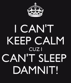 I CAN'T  KEEP CALM CUZ I CAN'T SLEEP  DAMNIT!