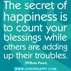 """""""The secret of happiness is to count your blessings while others are adding up their troubles."""" -William Penn by deeplifequotes, via Flickr"""