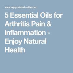 5 Essential Oils for Arthritis Pain & Inflammation - Enjoy Natural Health