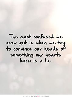 The most confused we ever get is when we try to convince our heads of something our hearts know is a lie Picture Quote #1
