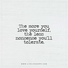 The more you love yourself, the less nonsense you'll tolerate.