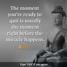 The moment you are ready to quit is usually the moment right time to face the miracles happens.