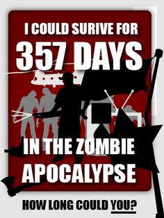 Looks like i could survive for 357 days in the Zombie Apocalypse! Not bad. http://gamquistu.com/quizzes/zombie_apocalypse