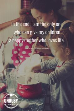 In the end, I am the only one who can give my children a happy mother who loves life. ― Janene Wolsey Baadsgaard *Loving this quote and this Becoming UnBusy website Mom Quotes, Quotes To Live By, Family Quotes, Cousin Quotes, Father Quotes, Daughter Quotes, Father Daughter, Qoutes, Parenting Quotes