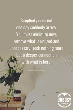 Simplicity does not one day suddenly arrive. You must minimize now, remove what is unused and unnecessary, seek nothing more but a deeper connection with what is here. - Brendon Burchard *Love this quote, this list and this Becoming UnBusy site Great Quotes, Quotes To Live By, Inspirational Quotes, Motivational, Organize Life, Simplicity Quotes, Organization Quotes, Minimalist Quotes, Image Citation