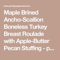 Maple Brined Ancho-Scallion Boneless Turkey Breast Roulade with Apple-Butter Pecan Stuffing - parsley sage sweet