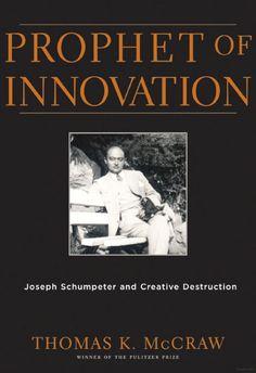 Prophet of Innovation: Joseph Schumpeter and Creative Destruction - Thomas K. McCraw - Google Books