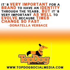 It's VERY IMPORTANT for a BRAND to have an IDENTITY through the years. But It's very important AS WELL to EVOLVE because TIMES CHANGE SO FAST. -Donatella Versace
