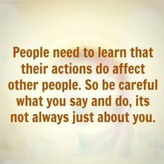 People Need To Learn That Their Actions Do Affect Other People. People need to learn that their actions do affect other people. So be careful what you say and do, it's not always just about you. Quotable Quotes, True Quotes, Great Quotes, Quotes To Live By, Motivational Quotes, Funny Quotes, Inspirational Quotes, It's Funny, Quotes Quotes
