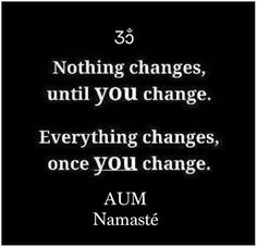 "★  ""Nothing changes, until YOU change.   Everything changes once YOU change."" ★ AUM ~ Namaste  _/l\_"