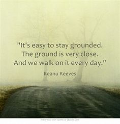 It's easy to stay grounded. The ground is very close. And we walk on it every day. (Keanu Reeves)