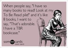 "When People Say, ""I Have So Many Books To Read! Look At My To Be Read Pile!"" And It's Like 8 Books, I Want To Say, ""That's Adorable. I Have A TBR Bookcase."" 
