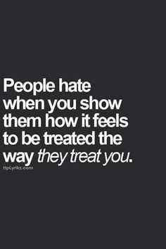 Truth.......so be kind to all even if you cant stand them cause Karma's a bitch.