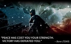 """""""Peace has cost you your strength. Victory has defeated you."""" –Bane"""