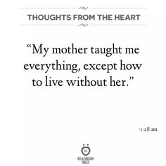 Missing Quotes : QUOTATION - Image : As the quote says - Description My mother taught me everything except how to live without her Missing Quotes, Great Quotes, Quotes To Live By, Inspirational Quotes, Lost Quotes, Me Quotes, Funny Quotes, Mommy Quotes, Random Quotes