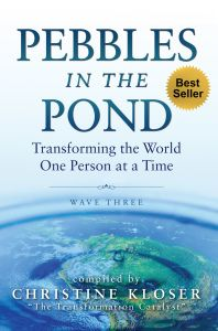 Pebbles in the Pond: Transforming the World One Person at a Time, compiled by Christine Kloser and including a chapter by our dear friend Gail Saunders.