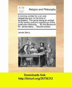 A reviving cordial for a sin-sick despairing soul, in the time of temptation. The same being an extract of the worthy authors experience of the ... Reverend Mr. James Barry ... Second edition. (9781170564530) James Barry , ISBN-10: 1170564534  , ISBN-13: 978-1170564530 ,  , tutorials , pdf , ebook , torrent , downloads , rapidshare , filesonic , hotfile , megaupload , fileserve