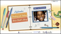 Lifebooks - A Lifebook is a book created for an adopted child that tells his story, before and after adoption.  It helps children place foster care or adoption in the context of their life experiences.  This course will help you understand the purpose and importance of a Lifebook, identify situations in which it is beneficial and develop some pages of your child's Lifebook.