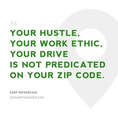 Your hustle, your work ethic, your drive is not predicated on your zip code. - Gary Vaynerchuk #askgaryvee