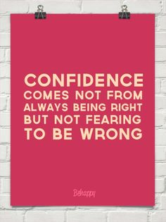 Confidence comes not from always being right but not fearing to be wrong