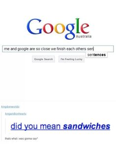 Google and I are so close that we finished each other's SANDWICHES - frozen meme