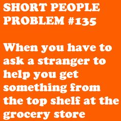 short people problem...When you have to ask a stranger to help you get something from the top shelf at the grocery store!