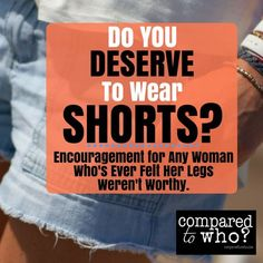 Do you deserve to wear shorts? Wow. Great for any woman who's ever dreaded summer and felt unworthy to show her legs.