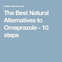 The Best Natural Alternatives to Omeprazole - 10 steps
