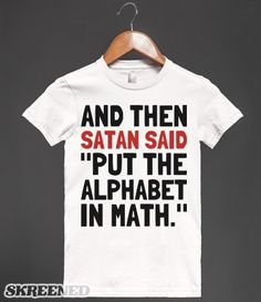 "And then Satan said, ""Put the alphabet in math."" Printed on American Apparel Juniors Fitted Tee."