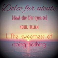 Dolce far Niente - The Sweetness of Doing Nothing — According to D