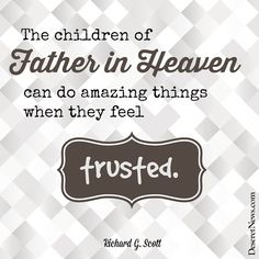 """""""The children of Father in Heaven can do amazing things when they feel trusted."""" Elder Richard G. Scott #ldsconf #quotes"""