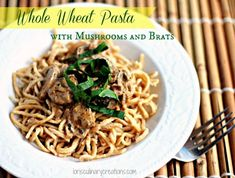Whole wheat pasta with mushrooms and brats. I like this recipe for dinner. The sauce is amazing.