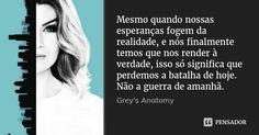 Mesmo quando nossas esperanças fogem da realidade, e nós finalmente temos que nos render à verdade, isso só significa que perdemos a batalha de hoje. Não a guerra de amanhã. — Greys Anatomy