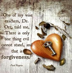 """""""One of my wise teachers, Dr. Orr, told me, 'There is only one thing evil cannot stand, and that is forgiveness.'"""" 