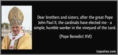 Dear brothers and sisters, after the great Pope John Paul II, the cardinals have elected me - a simple, humble worker in the vineyard of the...