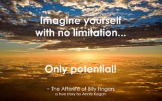 """The Afterlife of Billy Fingers ~ Annie Kagan: """"Imagine yourself with no limitation... Only potential."""" Everything Is Possible, Mind Unleashed, You Are Creators, Soul Songs, Life After Death, Me Quotes, Death Quotes, Spiritual Wisdom, Powerful Quotes"""