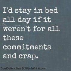 I'd stay in bed all day if it weren't for all these commitments and crap. - Can I Get Another Bottle of Whine #joke #meme #funny