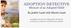 """Adoption Detective: Memoir of an Adopted Child"" is a true story detailing the journey of Judith Romano, foster child and adoptee, as she discovers fragments of her background and then sets out to solve the mystery as an adult."" www.adoptiondetectivejudithland.com"