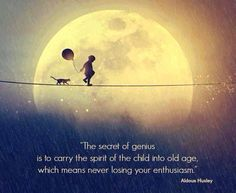 The secret of genius is to carry the spirit of a child into old age - Aldous Huxley ...   Childlike wonder, childlike enthusiasm, simple childlike joy.