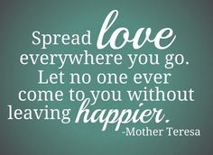 Spread love everywhere you go, let no one ever come to you without leaving happier.