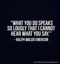 """""""What you do speaks so loudly that I cannot hear what you say."""" - Ralf Waldo Emerson"""