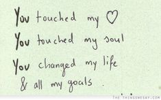 You touched my heart you touched my soul you changed my life and all my goals