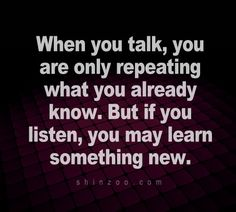 The importance of listening. There's so much to learn by listening to other people. All people have something to teach us, regardless of their education level.