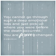 You cannot go throughsuch a deep emotional loss and just pick up where you were before the death occurred. You are forever changed. Loss Grief Quotes, Grief Poems, Words To Live By Quotes, Wise Words, Me Quotes, Daddys Girl Quotes, Missing My Love, Thinking Of You Today, In Loving Memory